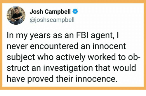 Innocence: Josh Campbell  @joshscampbell  In my years as an FBl agent,I  never encountered an innocent  subject who actively worked to ob-  struct an investigation that would  have proved their innocence