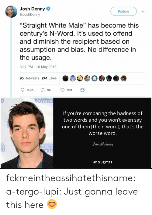"Tumblr, Blog, and Http: Josh Denny  @JoshDenny  Follow  ""Straight White Male"" has become this  century's N-Word. It's used to offend  and diminish the recipient based on  assumption and bias. No difference in  the usage.  3:27 PM 18 May 2018  03  95 Retweets 241 Likes   BOYFRI  If you're comparing the badness of  two words and you won't even say  one of them [the n-word], that's the  worse word  JohnMulaney  IRLFR  ID  RIl  AZ QUOTES fckmeintheassihatethisname: a-tergo-lupi: Just gonna leave this here 😊"