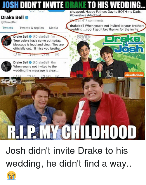 Ill Miss You: JOSH  DIDNTINVITE  DRAKE TO HIS WEDDING  shuapeck Happy Fathers Day to BOTH my Dads.  ffloveislove #da  Drake Bell  a 417 comments  @Drake Bell  drakebell when you're not invited to your brothers  Tweets  Tweets & replies  Media  LA  edding... cool I get it bro thanks for the invite  rake  Drake Bell @DrakeBell 1m  True colors have come out today.  K  Message is loud and clear. Ties are  officially cut  I'll miss you brotha  18  Drake Bell @Drake Bell. 6m  When you're not invited to the  wedding the message is clear....  O 22  242  RIP MA CHILDHOOD Josh didn't invite Drake to his wedding, he didn't find a way.. 😭