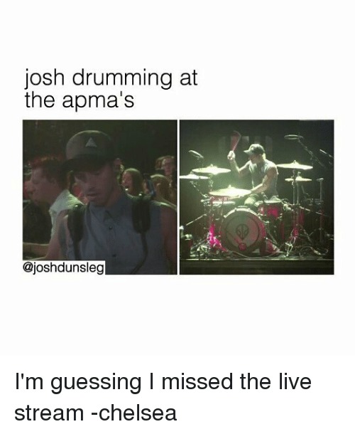 drumming: josh drumming at  the apma's  @joshdunsleg I'm guessing I missed the live stream -chelsea