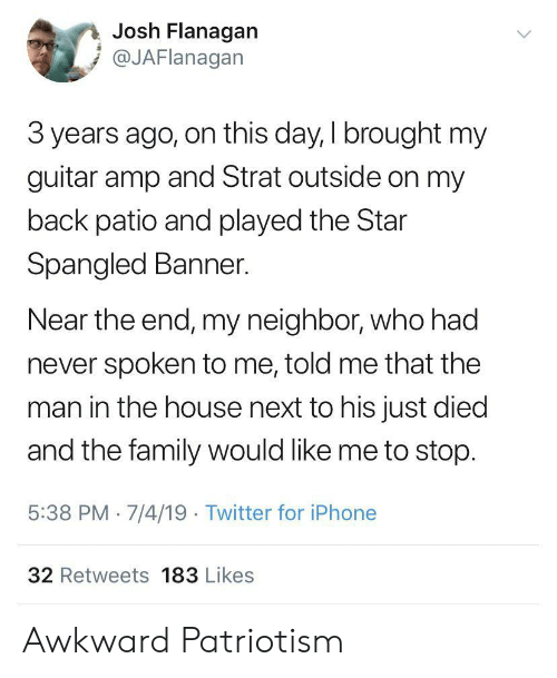 on this day: Josh Flanagan  @JAFlanagan  3 years ago, on this day, I brought my  guitar amp and Strat outside on my  back patio and played the Star  Spangled Banner.  Near the end, my neighbor, who had  never spoken to me, told me that the  man in the house next to his just died  and the family would like me to stop.  5:38 PM 7/4/19 Twitter for iPhone  32 Retweets 183 Likes Awkward Patriotism