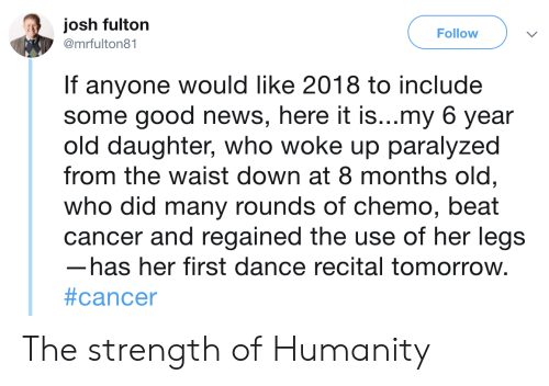News, Cancer, and Good: josh fulton  Follow  @mrfulton81  If anyone would like 2018 to include  some good news, here it is...my 6 year  old daughter, who woke up paralyzed  from the waist down at 8 months old,  who did many rounds of chemo, beat  cancer and regained the use of her legs  has her first dance recital tomorrow.  The strength of Humanity