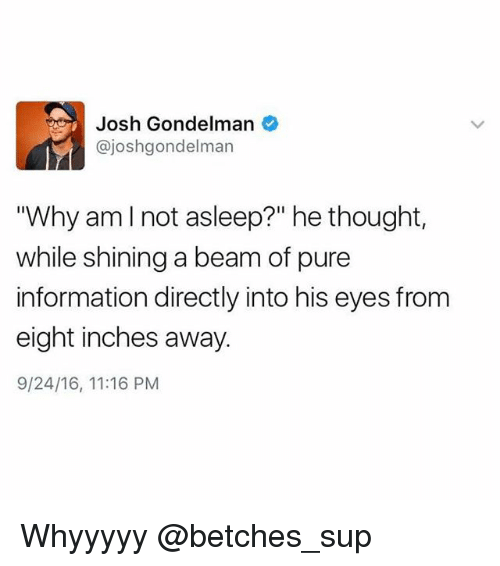 """Beamly: Josh Gondelman  @joshgondelman  """"Why amlnot asleep?"""" he thought,  while shining a beam of pure  information directly into his eyes from  eight inches away  9/24/16, 11:16 PM Whyyyyy @betches_sup"""