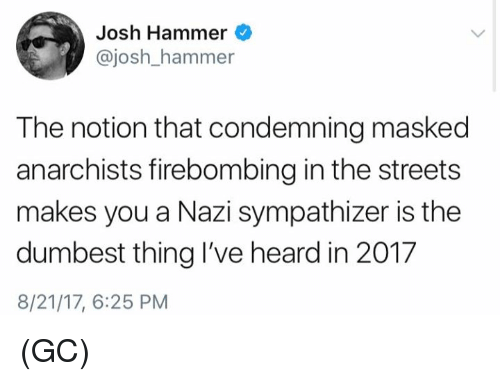 Joshed: Josh Hammer  @josh_hammer  The notion that condemning masked  anarchists firebombing in the streets  makes you a Nazi sympathizer is the  dumbest thing I've heard in 201.7  8/21/17, 6:25 PM (GC)