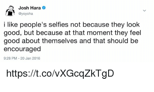 Memes, Good, and 🤖: Josh Hara  @yoyoha  i like people's selfies not because they look  good, but because at that moment they feel  good about themselves and that should be  encouraged  9:28 PM 20 Jan 2016 https://t.co/vXGcqZkTgD