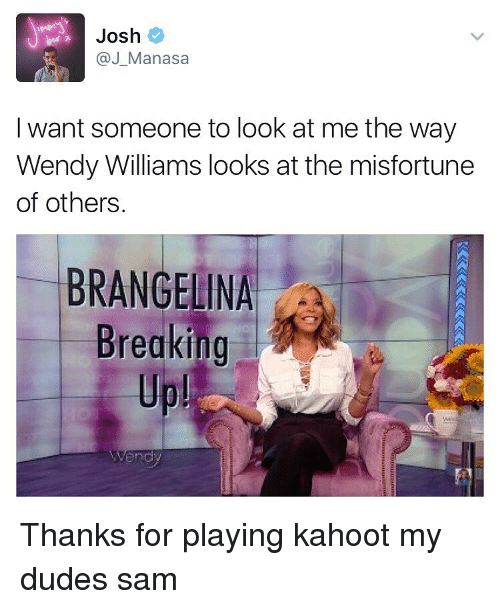 Misfortunately: Josh  J Manasa  I want someone to look at me the way  Wendy Williams looks at the misfortune  of others  ANGELINA  Breaking Thanks for playing kahoot my dudes ≪sam≫
