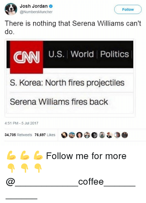 Joshing: Josh Jordan  @NumbersMuncher  Follow  There is nothing that Serena Williams can't  do  U.S. World Politics  CNN  S. Korea: North fires projectiles  Serena Williams fires back  4:51 PM-5 Jul 2017  34,705 Retweets 76,697 Likes  000宙& 💪 💪 💪 Follow me for more 👇 👇 👇@____________coffee____________
