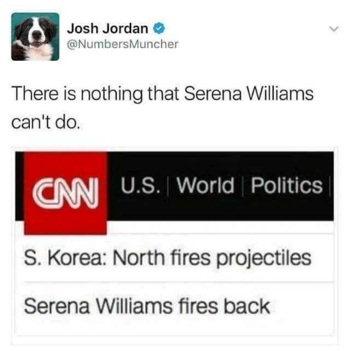 Politics: Josh Jordan O  @NumbersMuncher  There is nothing that Serena Williams  can't do.  CNN U.S. World Politics  S. Korea: North fires projectiles  Serena Williams fires back