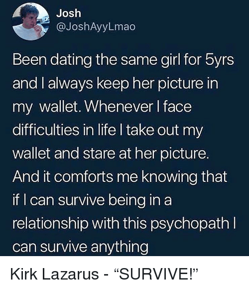 "Dating, Life, and Memes: Josh  @JoshAyyLmao  Been dating the same girl for byrs  and I always keep her picture in  my wallet, Whenever I face  difficulties in life I take out my  wallet and stare at her picture.  And it comforts me knowing that  if can survive being in a  relationship with this psychopathI  can survive anything Kirk Lazarus - ""SURVIVE!"""