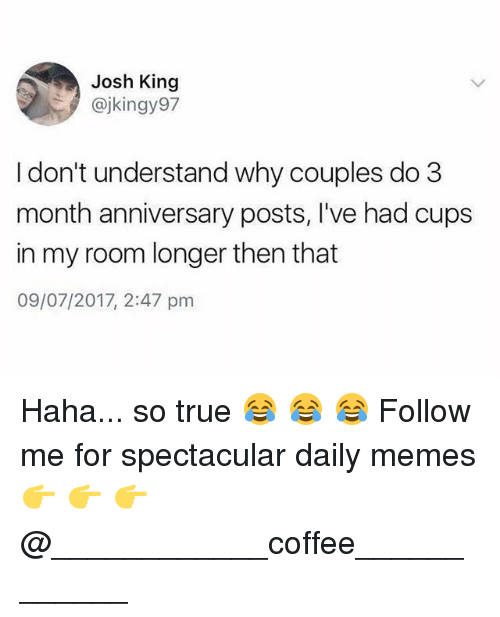 Joshed: Josh King  @jkingy97  I don't understand why couples do 3  month anniversary posts, I've had cups  in my room longer then that  09/07/2017, 2:47 pm Haha... so true 😂 😂 😂 Follow me for spectacular daily memes 👉 👉 👉 @____________coffee____________
