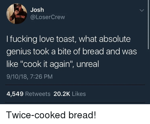 "Fucking, Love, and Genius: Josh  @LoserCrevw  I fucking love toast, what absolute  genius took a bite of bread and was  like ""cook it again"", unreal  9/10/18, 7:26 PM  4,549 Retweets 20.2K Likes Twice-cooked bread!"