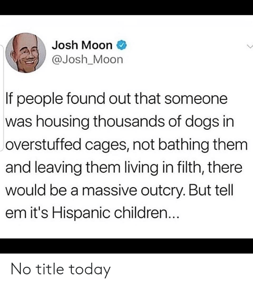 hispanic: Josh Moon  @Josh_Moon  If people found out that someone  was housing thousands of dogs in  overstuffed cages, not bathing them  and leaving them living in filth, there  would be a massive outcry. But tell  em it's Hispanic children... No title today