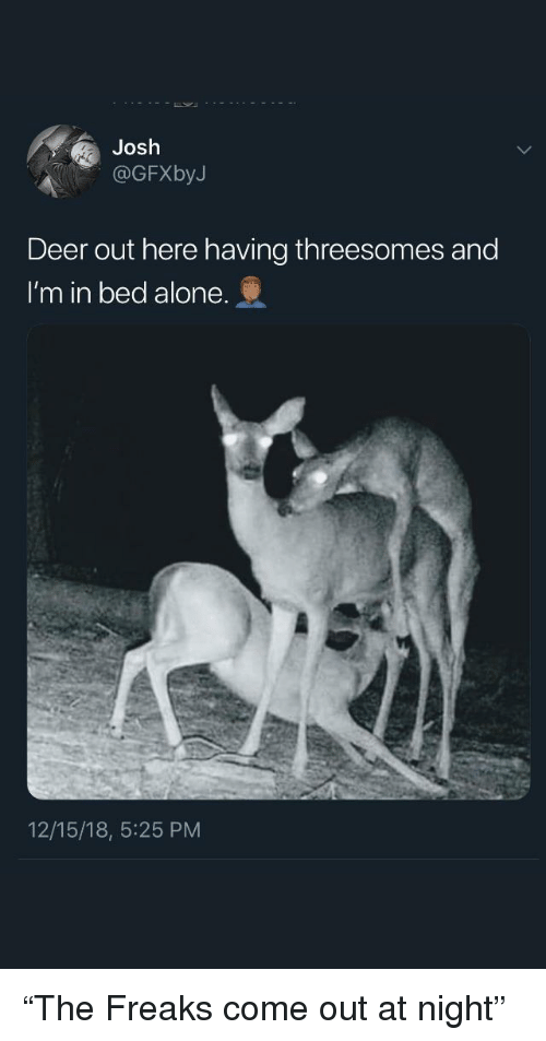 """Being Alone, Deer, and Freaks: Josh  OGFXbyJ  Deer out here having threesomes and  I'm in bed alone.  12/15/18, 5:25 PM """"The Freaks come out at night"""""""