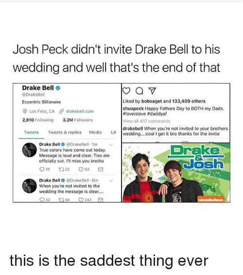 Ill Miss You: Josh Peck didn't invite Drake Bell to his  wedding and well that's the end of that  Drake Bell  a  @Drake Bell  Liked by bobsaget and 133,409 others  Eccentric Billionaire  shuapeck Happy Fathers Day to BOTH my Dads.  Los Feliz, CA drakebell com  tiloveislove ftdaddyaf  2,810 Following  3.2M  Followers  View all 417 comments  drakebell When you're not invited to your brothers  Tweets  Tweets & replies  Media  Lik wedding... cool l get it bro thanks for the invite  Drake Be  e DrakeBell 1m  v  Drake  True colors have come out today.  Message is loud and clear. Ties are  officially cut. I'll miss you brotha  18 t 22 O 93  Drake Be  @DrakeBell. 6m  When you're not invited to the  wedding the message is clear....  32  t 50 242 this is the saddest thing ever