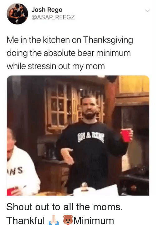 The Moms: Josh Rego  @ASAP_ REEGZ  Me in the kitchen on Thanksgiving  doing the absolute bear minimum  while stressin out my mom  NS Shout out to all the moms. Thankful 🙏🏻 🐻Minimum