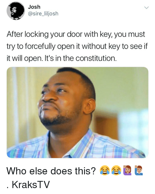Memes, Constitution, and 🤖: Josh  @sire_liljosh  After locking your door with key, you must  try to forcefully open it without key to see if  it will open. It's in the constitution. Who else does this? 😂😂🙋🏽‍♀️🙋🏽‍♂️ . KraksTV