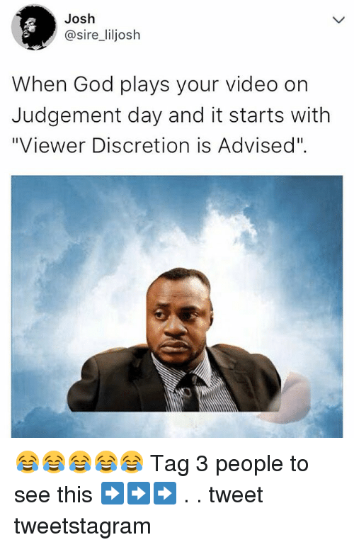 """Joshing: Josh  @sire_liljosh  When God plays your video on  Judgement day and it starts with  """"Viewer Discretion is Advised"""". 😂😂😂😂😂 Tag 3 people to see this ➡️➡️➡️ . . tweet tweetstagram"""
