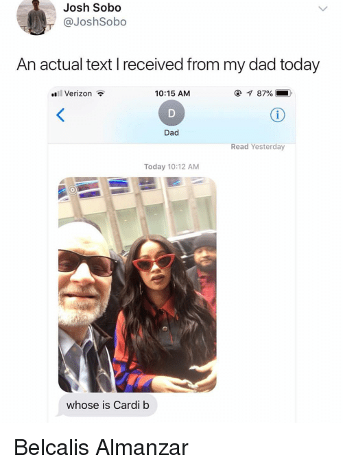 Dad, Funny, and Verizon: Josh Sobo  @JoshSobo  An actual text I received from my dad today  l Verizon  10:15 AM  @-q 87%  Ke  Dad  Read Yesterday  Today 10:12 AM  whose is Cardi b Belcalis Almanzar
