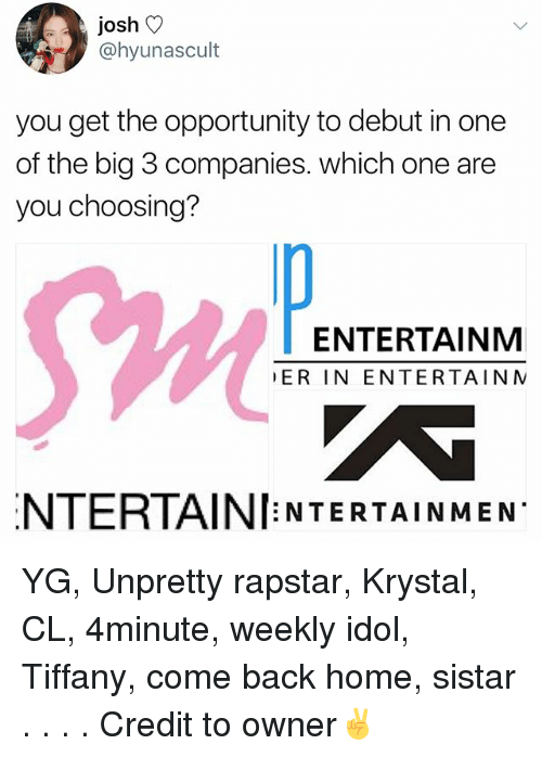 4minute: josh V  @hyunascult  you get the opportunity to debut in one  of the big 3 companies. which one are  you choosing?  Sw  ENTERTAINM  ER IN ENTERTAIN N  NTERTAINI NTERTAINMEN YG, Unpretty rapstar, Krystal, CL, 4minute, weekly idol, Tiffany, come back home, sistar . . . . Credit to owner✌
