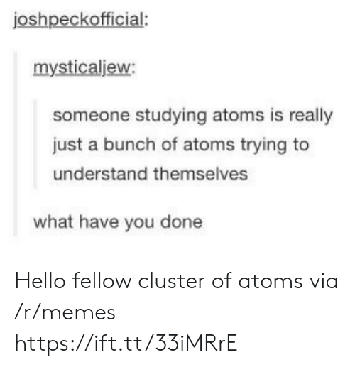 You Done: joshpeckofficial:  mysticaljew:  someone studying atoms is really  just a bunch of atoms trying to  understand themselves  what have you done Hello fellow cluster of atoms via /r/memes https://ift.tt/33iMRrE