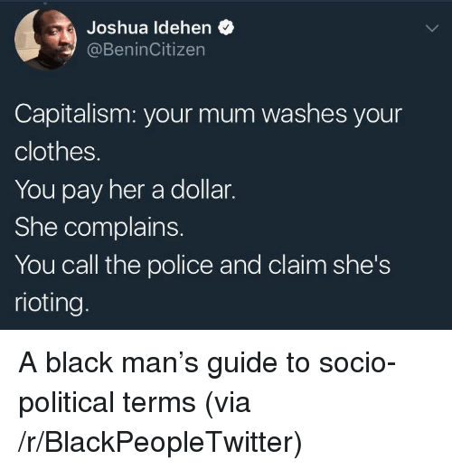 Rioting: Joshua ldehen  @BeninCitizen  Capitalism: your mum washes your  clothes.  You pay her a dollar.  She complains.  You call the police and claim she's  rioting. <p>A black man&rsquo;s guide to socio-political terms (via /r/BlackPeopleTwitter)</p>
