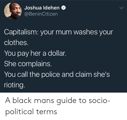 Rioting: Joshua ldehen  @BeninCitizen  Capitalism: your mum washes your  clothes.  You pay her a dollar.  She complains.  You call the police and claim she's  rioting. A black mans guide to socio-political terms