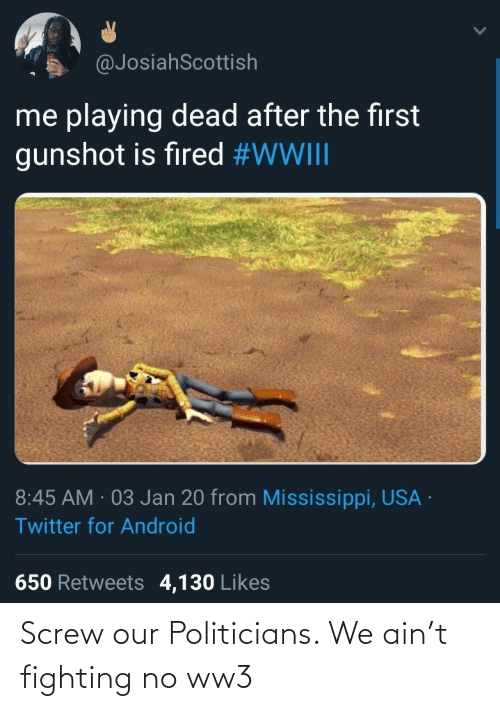 Twitter For Android: @JosiahScottish  me playing dead after the first  gunshot is fired #WWIII  8:45 AM · 03 Jan 20 from Mississippi, USA ·  Twitter for Android  650 Retweets 4,130 Likes Screw our Politicians. We ain't fighting no ww3