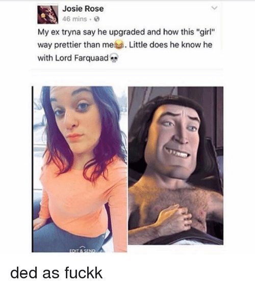 """Dedded: Josie Rose  46 mins .  My ex tryna say he upgraded and how this """"girl""""  way prettier than me Little does he know he  with Lord Farquaad ded as fuckk"""