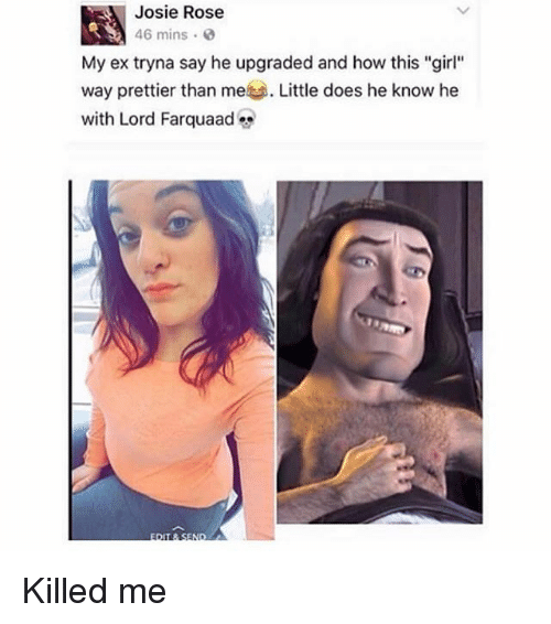 "Ironic, Girl, and Rose: Josie Rose  46 mins .  My ex tryna say he upgraded and how this ""girl""  Wa  with Lord Farquaad Killed me"