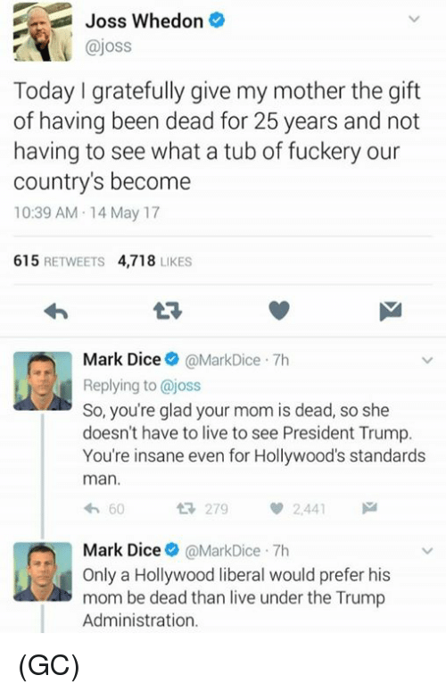 Memes, Dice, and Live: Joss Whedon  ajoss  Today gratefully give my mother the gift  of having been dead for 25 years and not  having to see what a tub of fuckery our  country's become  10:39 AM 14 May 17  615  RETWEETS  4,718  LIKES  Mark Dice  MarkDice 7h  Replying to @joss  So, you're glad your mom is dead, so she  doesn't have to live to see President Trump.  You're insane even for Hollywood's standards  man.  60  279  2.441  Mark Dice  @MarkDice 7h  d Only a Hollywood liberal would prefer his  mom be dead than live under the Trump  Administration. (GC)
