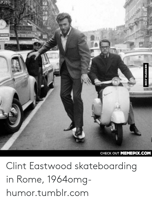128i: JOTE  CHERICAN  MPIC  NOON  75UE4  Se  CНЕCK OUT MЕМЕРІХ.COM  МЕМЕРIХ.Сом Clint Eastwood skateboarding in Rome, 1964omg-humor.tumblr.com