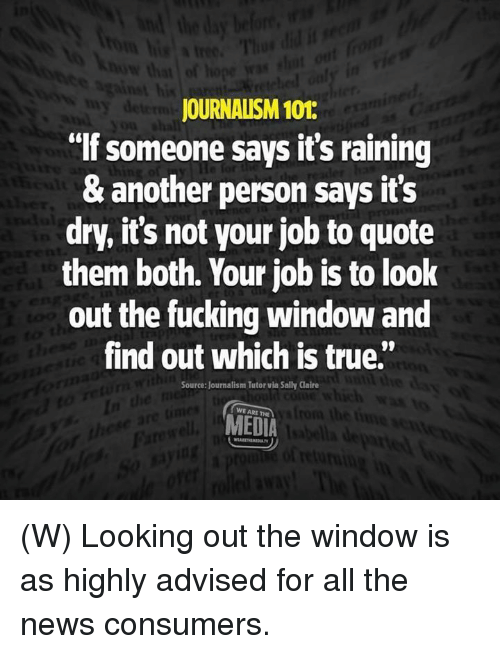 """Fucking, News, and True: JOURNALISM 101:  """"If someone says it's raining  & another person says it's  dry, it's not your job to quote  them both. Your job is to look  out the fucking window and  find out which is true.""""  Source: Journalism Tutor via Sally Claire  WE ARE THE  MEDIA (W) Looking out the window is as highly advised for all the news consumers."""