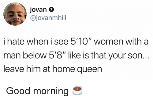 """Memes, Queen, and Good Morning: Jovan 7  @jovanmhill  i hate when i see 5'10"""" women with a  man below 5'8"""" like is that your son.  leave him at home queen  IOI Good morning ☕️"""