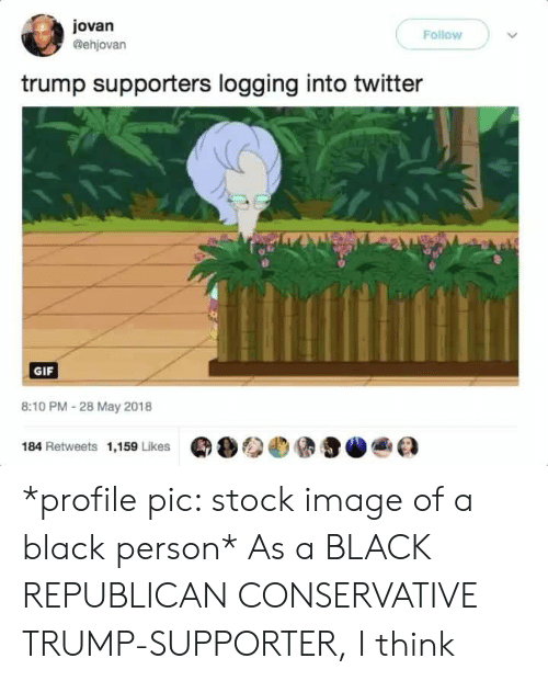 Gif, Twitter, and Black: jovan  @ehjovan  Follow  trump supporters logging into twitter  GIF  8:10 PM - 28 May 2018  184 Retweets 1,159 Likes  Q  )参.@ teaa *profile pic: stock image of a black person* As a BLACK REPUBLICAN CONSERVATIVE TRUMP-SUPPORTER, I think