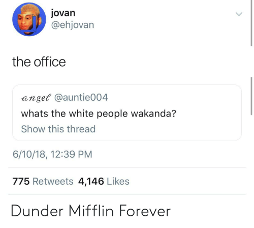 The Office, White People, and Forever: jovan  @ehjovarn  the office  anget @auntie004  whats the white people wakanda?  Show this thread  6/10/18, 12:39 PM  775 Retweets 4,146 Likes Dunder Mifflin Forever