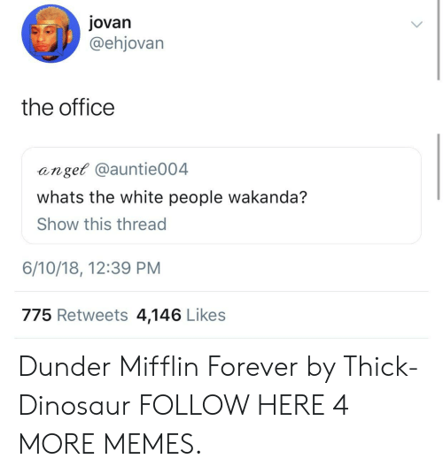 Dank, Dinosaur, and Memes: jovan  @ehjovarn  the office  anget @auntie004  whats the white people wakanda?  Show this thread  6/10/18, 12:39 PM  775 Retweets 4,146 Likes Dunder Mifflin Forever by Thick-Dinosaur FOLLOW HERE 4 MORE MEMES.