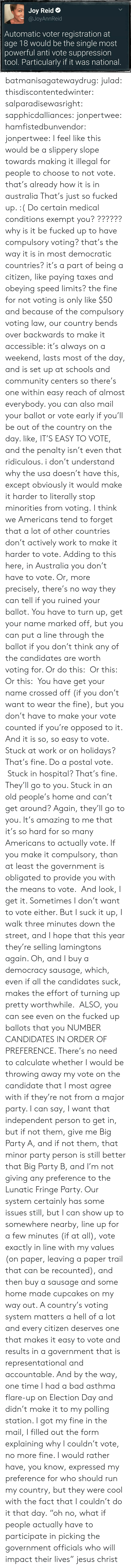 "Bad, Community, and Jesus: Joy Reid  @JoyAnnReid  Automatic voter registration at  age 18 would be the single most  powerful anti vote suppression  tool. Particularly if it was national batmanisagatewaydrug:  julad:  thisdiscontentedwinter:  salparadisewasright:  sapphicdalliances:  jonpertwee:  hamfistedbunvendor:   jonpertwee: I feel like this would be a slippery slope towards making it illegal for people to choose to not vote. that's already how it is in australia   That's just so fucked up. :( Do certain medical conditions exempt you?  ?????? why is it be fucked up to have compulsory voting? that's the way it is in most democratic countries? it's a part of being a citizen, like paying taxes and obeying speed limits? the fine for not voting is only like $50 and because of the compulsory voting law, our country bends over backwards to make it accessible: it's always on a weekend, lasts most of the day, and is set up at schools and community centers so there's one within easy reach of almost everybody. you can also mail your ballot or vote early if you'll be out of the country on the day. like, IT'S EASY TO VOTE, and the penalty isn't even that ridiculous. i don't understand why the usa doesn't have this, except obviously it would make it harder to literally stop minorities from voting.  I think we Americans tend to forget that a lot of other countries don't actively work to make it harder to vote.  Adding to this here, in Australia you don't have to vote. Or, more precisely, there's no way they can tell if you ruined your ballot. You have to turn up, get your name marked off, but you can put a line through the ballot if you don't think any of the candidates are worth voting for. Or do this:  Or this:   Or this:  You have get your name crossed off (if you don't want to wear the fine), but you don't have to make your vote counted if you're opposed to it.  And it is so, so easy to vote. Stuck at work or on holidays? That's fine. Do a postal vote.  Stuck in hospital? That's fine. They'll go to you. Stuck in an old people's home and can't get around? Again, they'll go to you. It's amazing to me that it's so hard for so many Americans to actually vote. If you make it compulsory, than at least the government is obligated to provide you with the means to vote.  And look, I get it. Sometimes I don't want to vote either. But I suck it up, I walk three minutes down the street, and I hope that this year they're selling lamingtons again. Oh, and I buy a democracy sausage, which, even if all the candidates suck, makes the effort of turning up pretty worthwhile.   ALSO, you can see even on the fucked up ballots that you NUMBER  CANDIDATES IN ORDER OF PREFERENCE. There's no need to calculate whether I would be throwing away my vote on the candidate that I most agree with if they're not from a major party. I can say, I want that independent person to get in, but if not them, give me Big Party A, and if not them, that minor party person is still better that Big Party B, and I'm not giving any preference to the Lunatic Fringe Party.  Our system certainly has some issues still, but I can show up to somewhere nearby, line up for a few minutes (if at all), vote exactly in line with my values (on paper, leaving a paper trail that can be recounted), and then buy a sausage and some home made cupcakes on my way out.  A country's voting system matters a hell of a lot and every citizen deserves one that makes it easy to vote and results in a government that is representational and accountable.  And by the way, one time I had a bad asthma flare-up on Election Day and didn't make it to my polling station. I got my fine in the mail, I filled out the form explaining why I couldn't vote, no more fine. I would rather have, you know, expressed my preference for who should run my country, but they were cool with the fact that I couldn't do it that day.  ""oh no, what if people actually have to participate in picking the government officials who will impact their lives"" jesus christ"