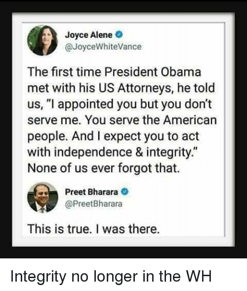 """attorneys: Joyce Alene  @JoyceWhiteVance  The first time President Obama  met with his US Attorneys, he told  us, """"l appointed you but you don't  serve me. You serve the American  people. And I expect you to act  with independence & integrity.""""  None of us ever forgot that.  Preet Bharara  @PreetBharara  This is true. I was there. Integrity no longer in the WH"""