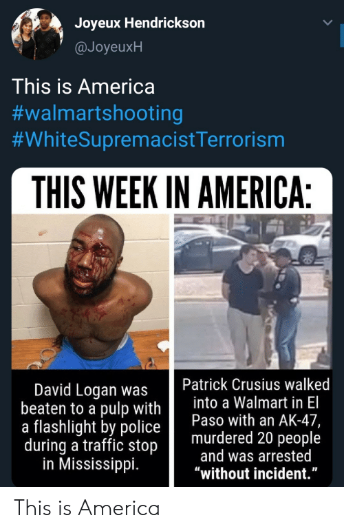 "Logan: Joyeux Hendrickson  @JoyeuxH  This is America  #walmartshooting  #WhiteSupremacistTerrorism  THIS WEEK IN AMERICA:  Patrick Crusius walked  into a Walmart in El  Paso with an AK-47,  murdered 20 people  and was arrested  ""without incident.""  David Logan was  beaten to a pulp with  a flashlight by police  during a traffic stop  in Mississippi. This is America"