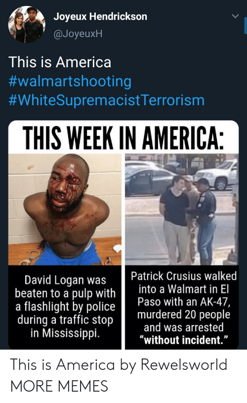 "Logan: Joyeux Hendrickson  @JoyeuxH  This is America  #walmartshooting  #WhiteSupremacistTerrorism  THIS WEEK IN AMERICA:  Patrick Crusius walked  into a Walmart in El  Paso with an AK-47,  murdered 20 people  and was arrested  ""without incident.""  David Logan was  beaten to a pulp with  a flashlight by police  during a traffic stop  in Mississippi. This is America by Rewelsworld MORE MEMES"