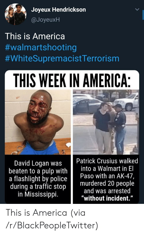 "Logan: Joyeux Hendrickson  @JoyeuxH  This is America  #walmartshooting  #WhiteSupremacistTerrorism  THIS WEEK IN AMERICA:  Patrick Crusius walked  into a Walmart in El  Paso with an AK-47,  murdered 20 people  and was arrested  ""without incident.""  David Logan was  beaten to a pulp with  a flashlight by police  during a traffic stop  in Mississippi. This is America (via /r/BlackPeopleTwitter)"