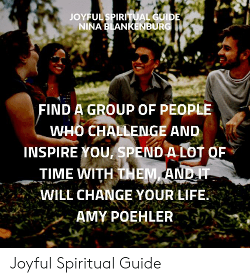 Amy Poehler, Life, and Memes: JOYFUL SPIRITUAL GUIDE  NINA BLANKENBURG  FIND A GROUP OF PEOPLE  WHO CHALLENGE AND  INSPIRE YOU, SPEND A LOT OF  TIME WITH THEM AND IT  WILL CHANGE YOUR LIFE  AMY POEHLER Joyful Spiritual Guide