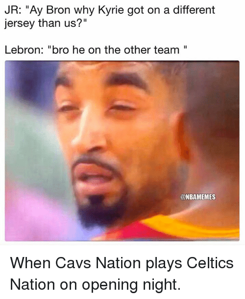 """Cavs, Nba, and Celtics: JR: """"Ay Bron why Kyrie got on a different  jersey than us?""""  Lebron: """"bro he on the other team""""  @NBAMEMES When Cavs Nation plays Celtics Nation on opening night."""