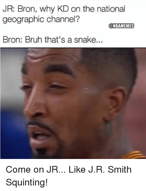 Squinting: JR: Bron, why KD on the national  geographic channel?  @NBAMEMES  Bron: Bruh that's a snake... Come on JR...  Like  J.R. Smith Squinting!