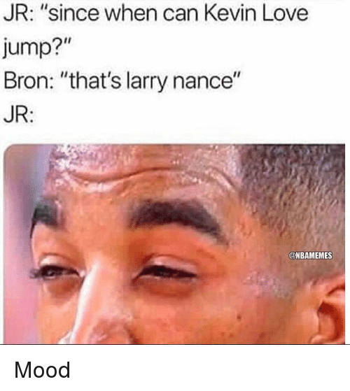 """Kevin Love: JR: """"since when can Kevin Love  Jump?""""  Bron: """"that's larry nance""""  JR:  @NBAMEMES Mood"""