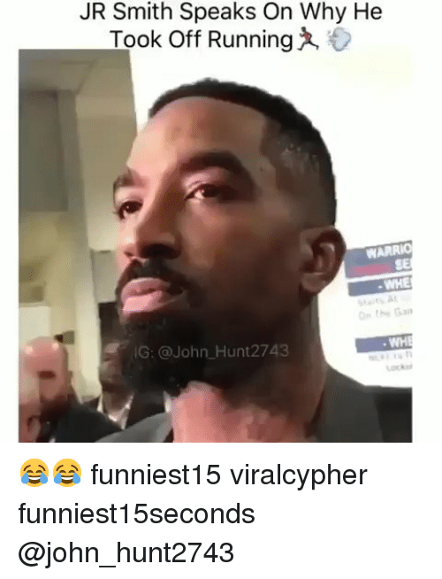 Funny, J.R. Smith, and Running: JR Smith Speaks On Why He  Took Off Running  WARRIO  SE  WHE  At  G: @John Hunt2743 😂😂 funniest15 viralcypher funniest15seconds @john_hunt2743