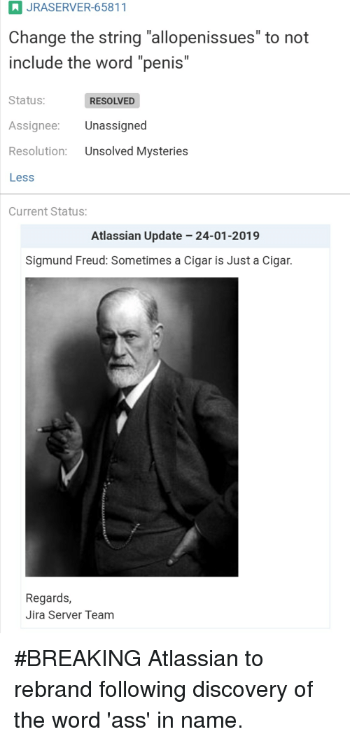 """Ass, Sigmund Freud, and Penis: JRASERVER-65811  Change the string """"allopenissues"""" to not  include the word """"penis""""  Status: RESOLVED  Assignee: Unassigned  Resolution: Unsolved Mysteries  Less  Current Status:  Atlassian Update -24-01-2019  Sigmund Freud: Sometimes a Cigar is Just a Cigar.  Regards,  Jira Server Team #BREAKING Atlassian to rebrand following discovery of the word 'ass' in name."""