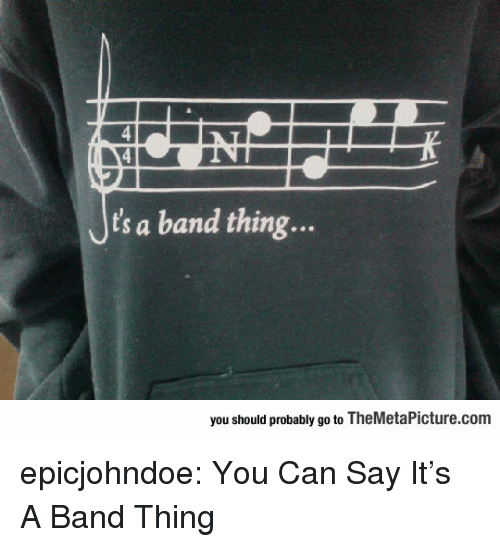 Tumblr, Say It, and Blog: Jts a band thing...  you should probably go to TheMetaPicture.com epicjohndoe:  You Can Say It's A Band Thing
