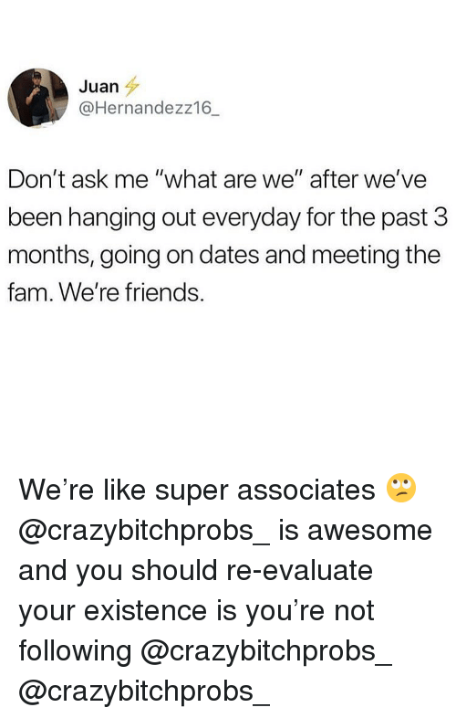 "evaluate: Juan  @Hernandezz16_  Don't ask me ""what are we"" after we've  been hanging out everyday for the past 3  months, going on dates and meeting the  fam. We're friends We're like super associates 🙄 @crazybitchprobs_ is awesome and you should re-evaluate your existence is you're not following @crazybitchprobs_ @crazybitchprobs_"