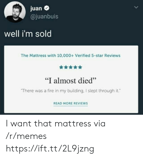 "Reviews: juan  @juanbuis  well i'm sold  The Mattress with 10,000+ Verified 5-star Reviews  ""I almost died""  There was a fire in my building, I slept through it.  READ MORE REVIEWS I want that mattress via /r/memes https://ift.tt/2L9jzng"